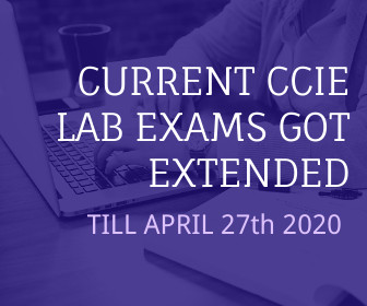 CURRENT CCIE LAB EXAMS GOT EXTENDED TILL APRIL 27th 2020