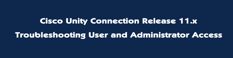 Cisco Unity Connection Release 11.x – Troubleshooting User and Administrator Access