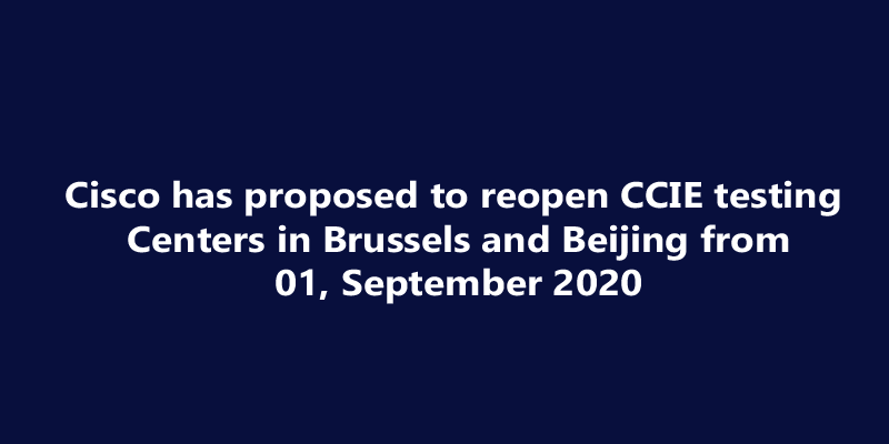 Breaking News : Cisco has proposed to reopen CCIE testing Centers in Brussels and Beijing from 01, September 2020